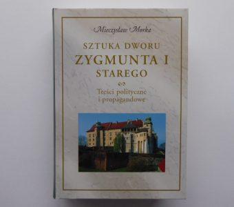 MORKA MIECZYSŁAW - Sztuka dworu Zygmunta I Starego. Treści polityczne i propagandowe