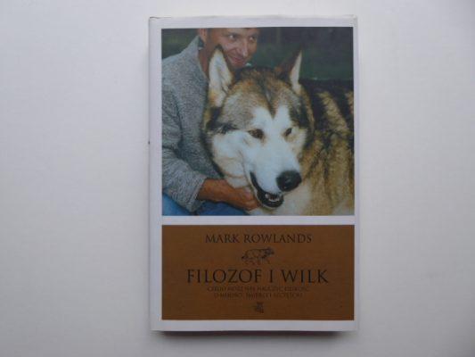 ROWLANDS MARK Filozof i wilk. Czego może nas nauczyć dzikość o miłości, śmierci i szczęściu