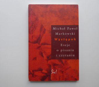MARKOWSKI MICHAŁ PAWEŁ - Występek. Eseje o pisaniu i czytaniu