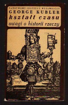 KUBLER GEORGE Kształt czasu. Uwagi o historii rzeczy