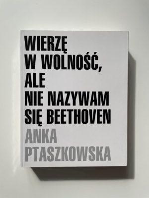 PTASZKOWSKA ANKA Wierzę w wolność, ale nie nazywam się Beethoven