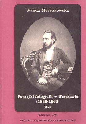 MOSSAKOWSKA WANDA Początki fotografii w Warszawie (1839-1863),  tom 1