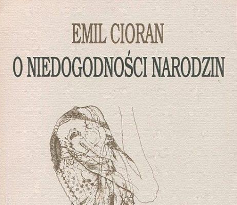 CIORAN EMIL O niedogodności narodzin